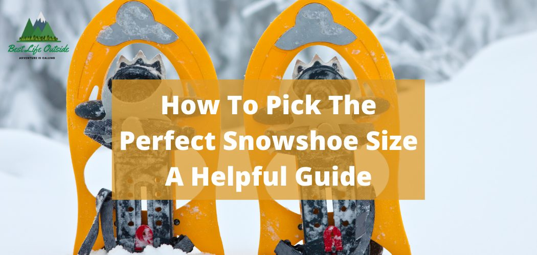 How To Pick The Perfect Snowshoe Size A Helpful Guide